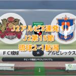 J2アルビ3連敗!第15節琉球2-1新潟