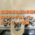 水道のぽたぽた水漏れ KVKシングルレバーカートリッジの交換