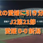 J2アルビ 第21節 愛媛0-0新潟