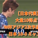 【日本代表】大量10得点でアジア2次予選通過! 日本 10-0 ミャンマー