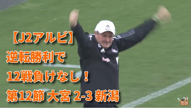【J2アルビ】逆転勝利で12戦負けなし!第12節 大宮 2-3 新潟