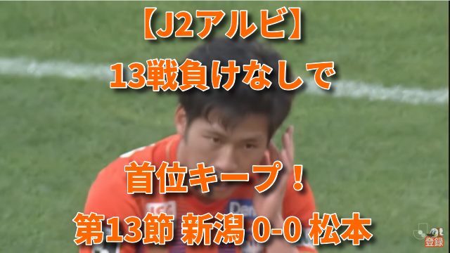 【J2アルビ】13戦負けなしで首位キープ! 第13節 新潟 0-0 松本
