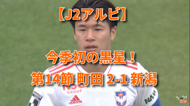 【J2アルビ】今季初の黒星! 第14節 町田 2-1 新潟