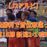 【J2アルビ】逆転勝利で首位奪還っ! 第16節 新潟2-1 琉球