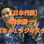 【日本代表】4発快勝っ! 日本 4-1 タジキスタン