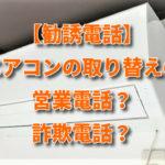 【勧誘電話」エアコンの取り替えのの営業電話?詐欺電話?