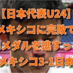 【日本代表U24】メキシコに完敗で銅メダルを逃すっ!