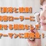 【美容と健康】美容ローラーの痩せる根拠なしでヤーマンに課徴金!