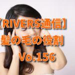 【RIVERS通信】髪の毛の役割 Vo.156