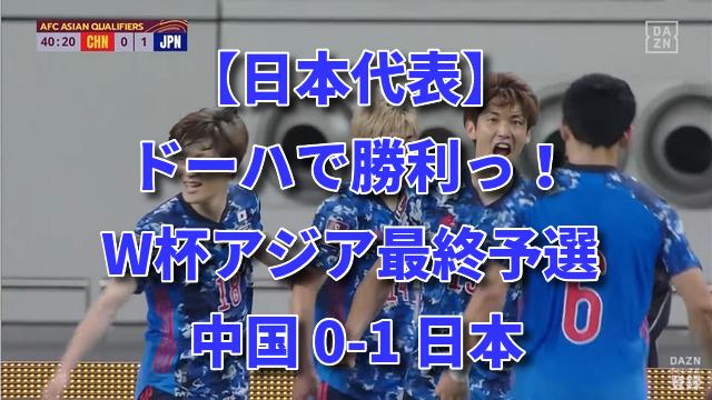 【日本代表】ドーハで勝利っ!W杯アジア最終予選 中国 0-1 日本