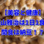 【美容と健康】福山雅治は1日1食間食は納豆!?