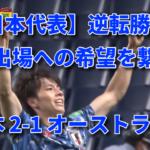 【日本代表】逆転勝利でW杯出場への希望を繋ぐ! 日本 2-1 オーストラリア