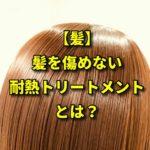 【髪】髪を傷めない耐熱トリートメントとは?