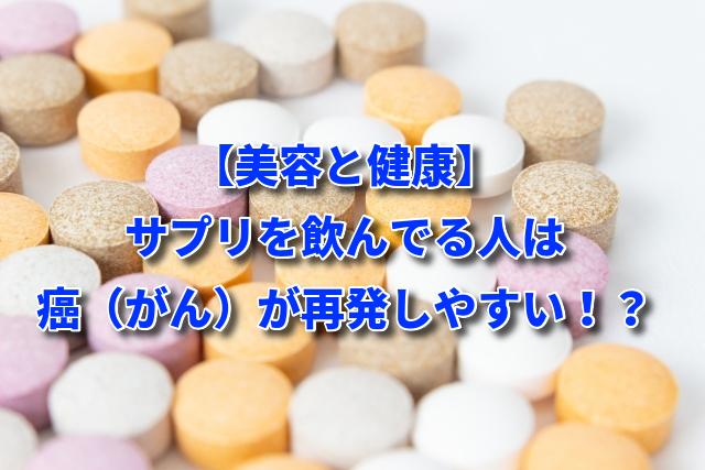 【美容と健康】サプリを飲んでる人は癌(がん)が再発しやすい!?