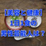 【美容と健康】1日1食の男性芸能人は?